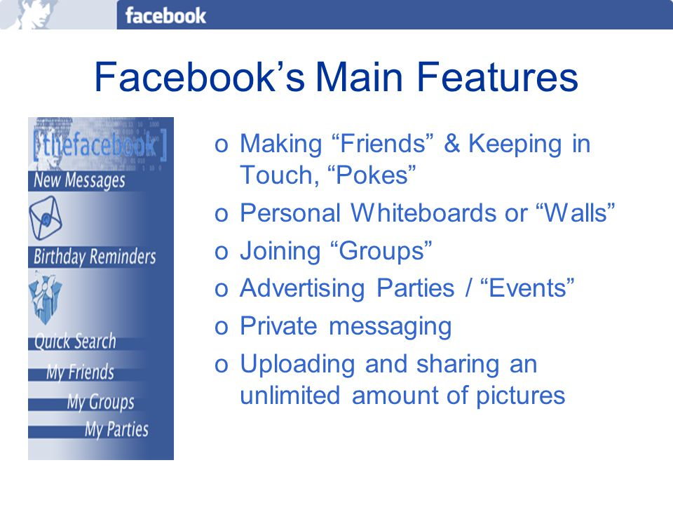 Facebook's Main Features oMaking Friends & Keeping in Touch, Pokes oPersonal Whiteboards or Walls oJoining Groups oAdvertising Parties / Events oPrivate messaging oUploading and sharing an unlimited amount of pictures