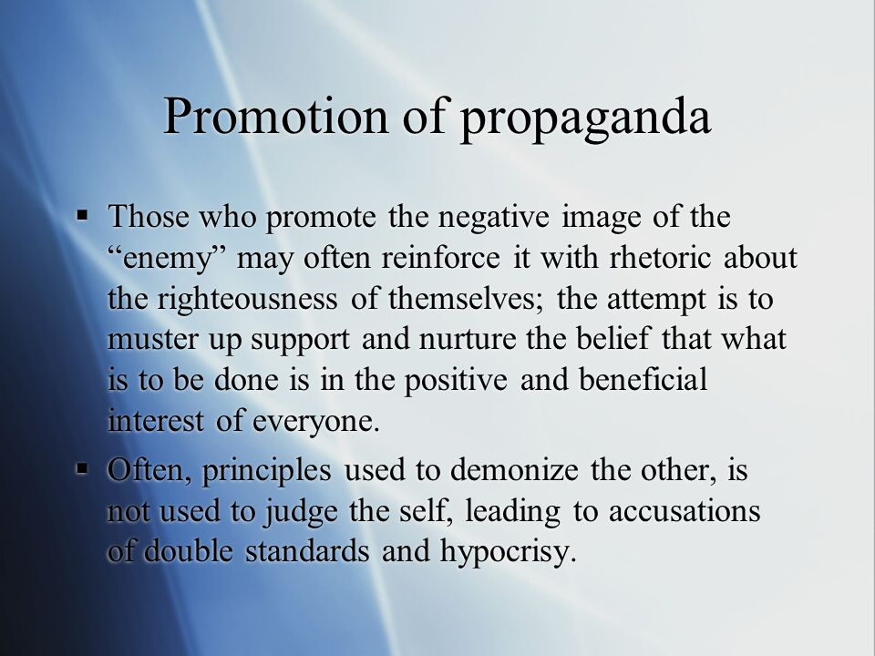 "Promotion of propaganda  Those who promote the negative image of the ""enemy"" may often reinforce it with rhetoric about the righteousness of themselv"
