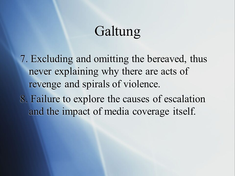 Galtung 7. Excluding and omitting the bereaved, thus never explaining why there are acts of revenge and spirals of violence. 8. Failure to explore the