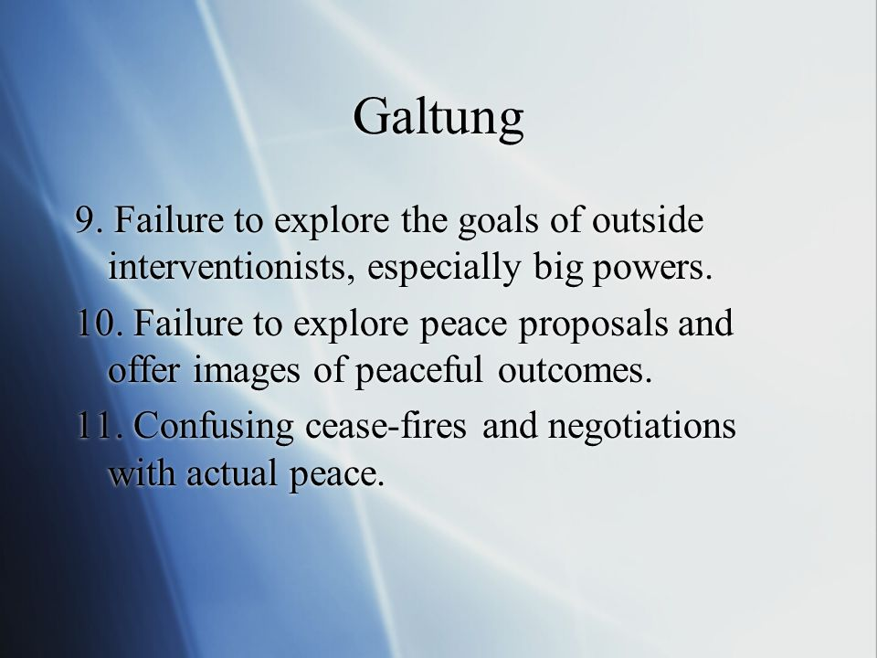 Galtung 9. Failure to explore the goals of outside interventionists, especially big powers. 10. Failure to explore peace proposals and offer images of