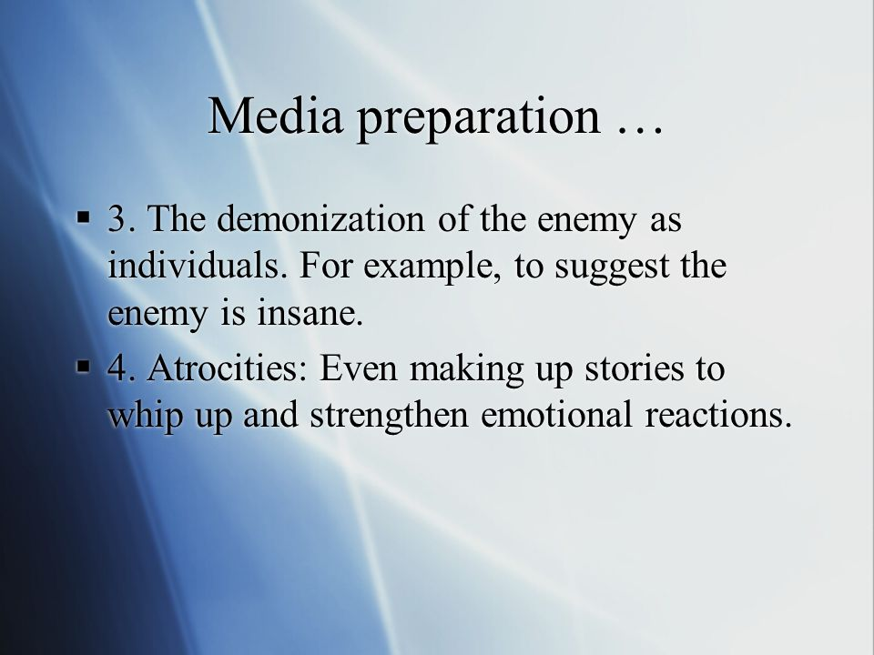Media preparation …  3. The demonization of the enemy as individuals. For example, to suggest the enemy is insane.  4. Atrocities: Even making up st