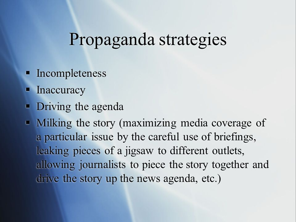 Propaganda strategies  Incompleteness  Inaccuracy  Driving the agenda  Milking the story (maximizing media coverage of a particular issue by the c