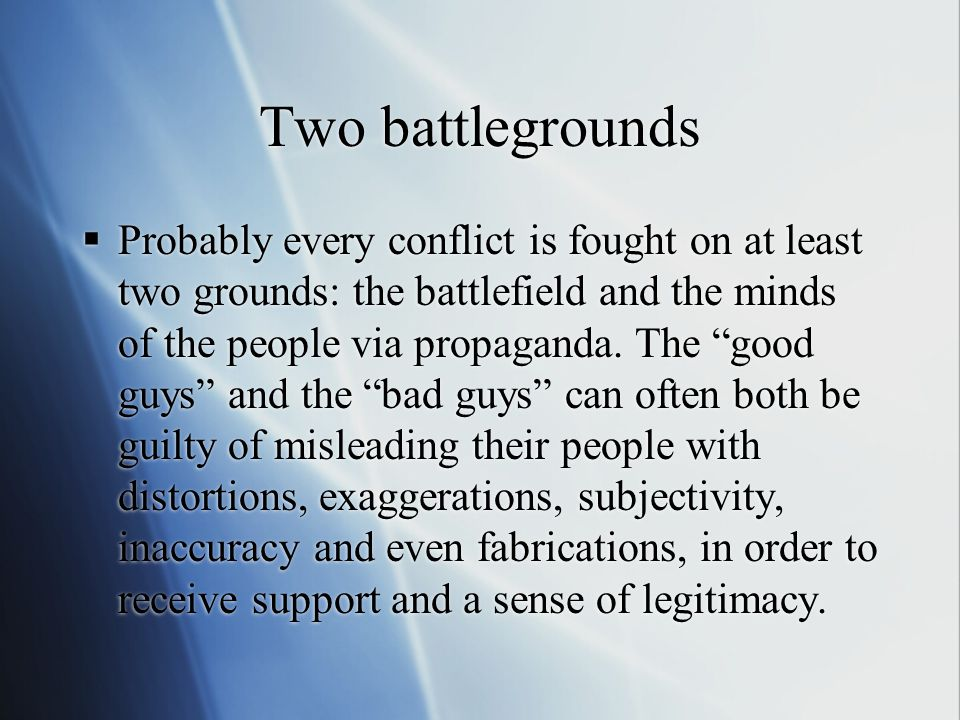 "Two battlegrounds  Probably every conflict is fought on at least two grounds: the battlefield and the minds of the people via propaganda. The ""good g"