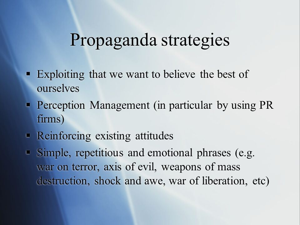 Propaganda strategies  Exploiting that we want to believe the best of ourselves  Perception Management (in particular by using PR firms)  Reinforci