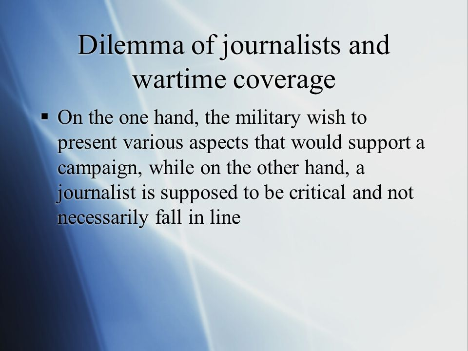 Dilemma of journalists and wartime coverage  On the one hand, the military wish to present various aspects that would support a campaign, while on th