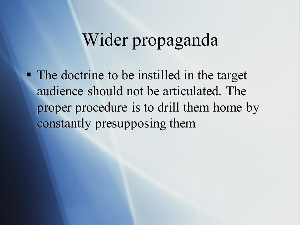 Wider propaganda  The doctrine to be instilled in the target audience should not be articulated. The proper procedure is to drill them home by consta