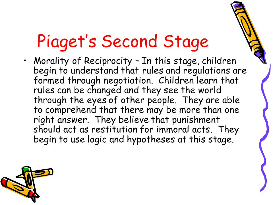 Piaget's Second Stage Morality of Reciprocity – In this stage, children begin to understand that rules and regulations are formed through negotiation.