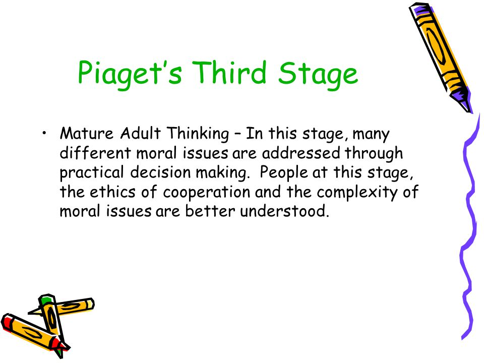 Piaget's Third Stage Mature Adult Thinking – In this stage, many different moral issues are addressed through practical decision making. People at thi