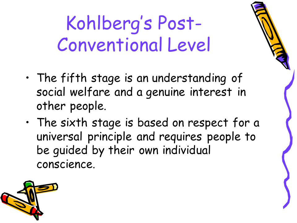 Kohlberg's Post- Conventional Level The fifth stage is an understanding of social welfare and a genuine interest in other people.