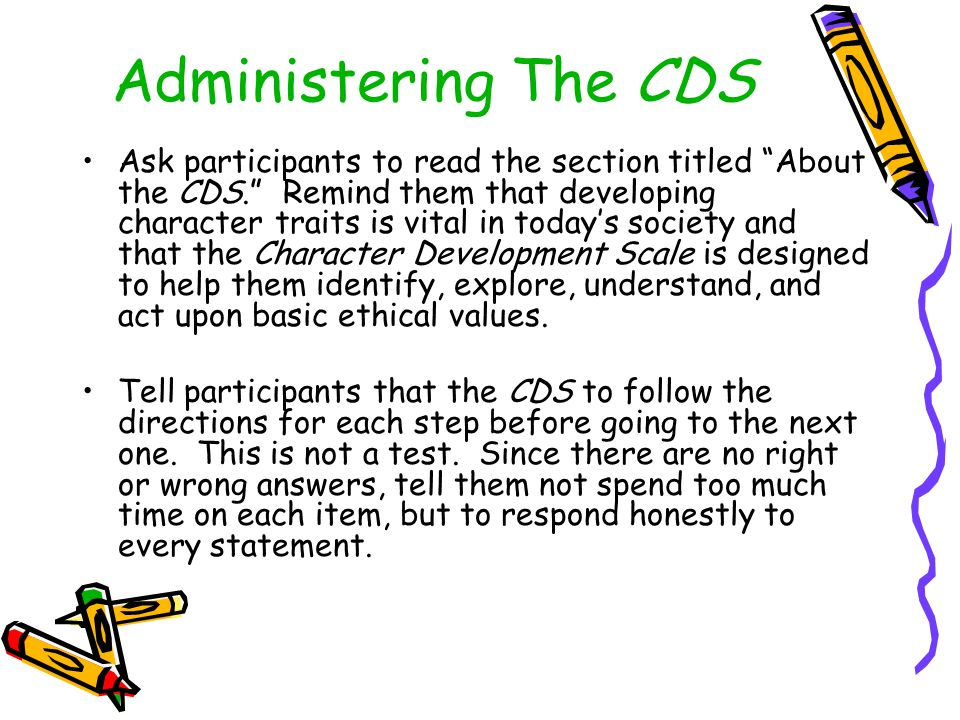 Administering The CDS Ask participants to read the section titled About the CDS. Remind them that developing character traits is vital in today's society and that the Character Development Scale is designed to help them identify, explore, understand, and act upon basic ethical values.