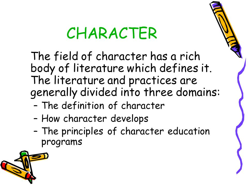 CHARACTER The field of character has a rich body of literature which defines it. The literature and practices are generally divided into three domains