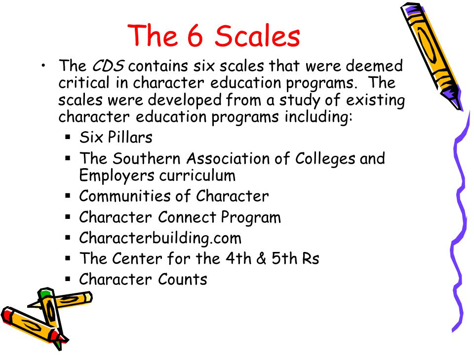 The 6 Scales The CDS contains six scales that were deemed critical in character education programs. The scales were developed from a study of existing