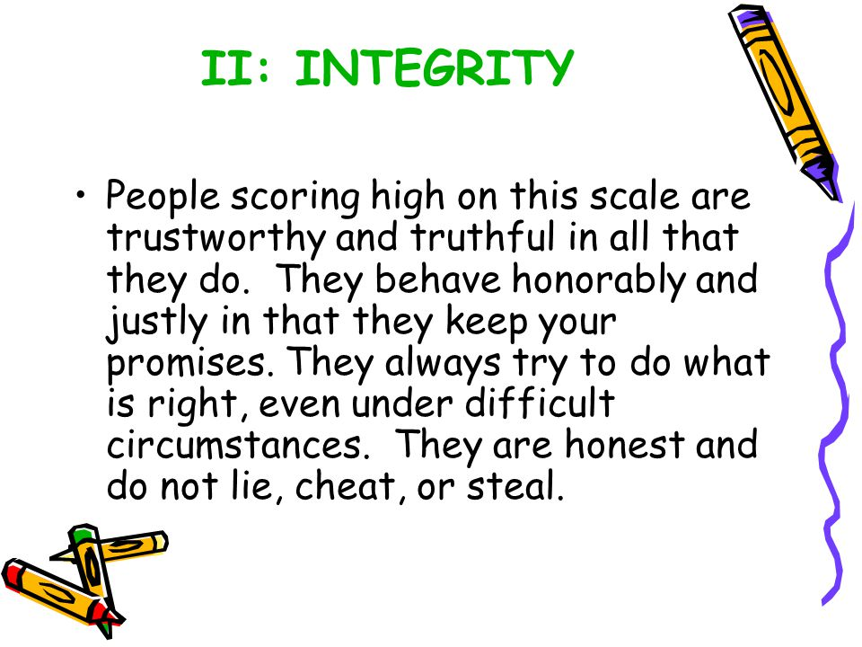 II: INTEGRITY People scoring high on this scale are trustworthy and truthful in all that they do.