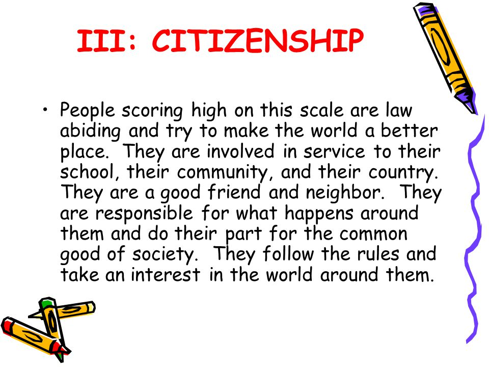 III: CITIZENSHIP People scoring high on this scale are law abiding and try to make the world a better place.
