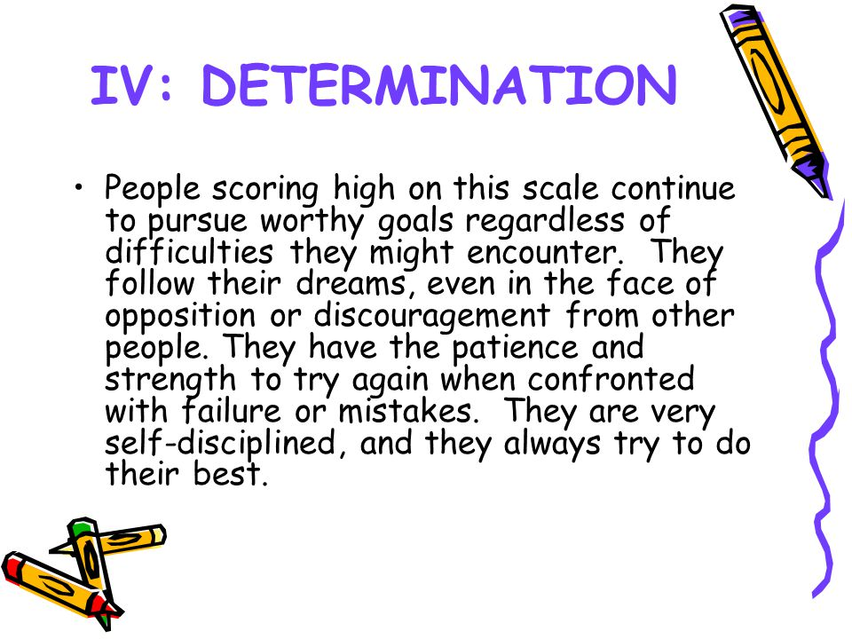 IV: DETERMINATION People scoring high on this scale continue to pursue worthy goals regardless of difficulties they might encounter. They follow their