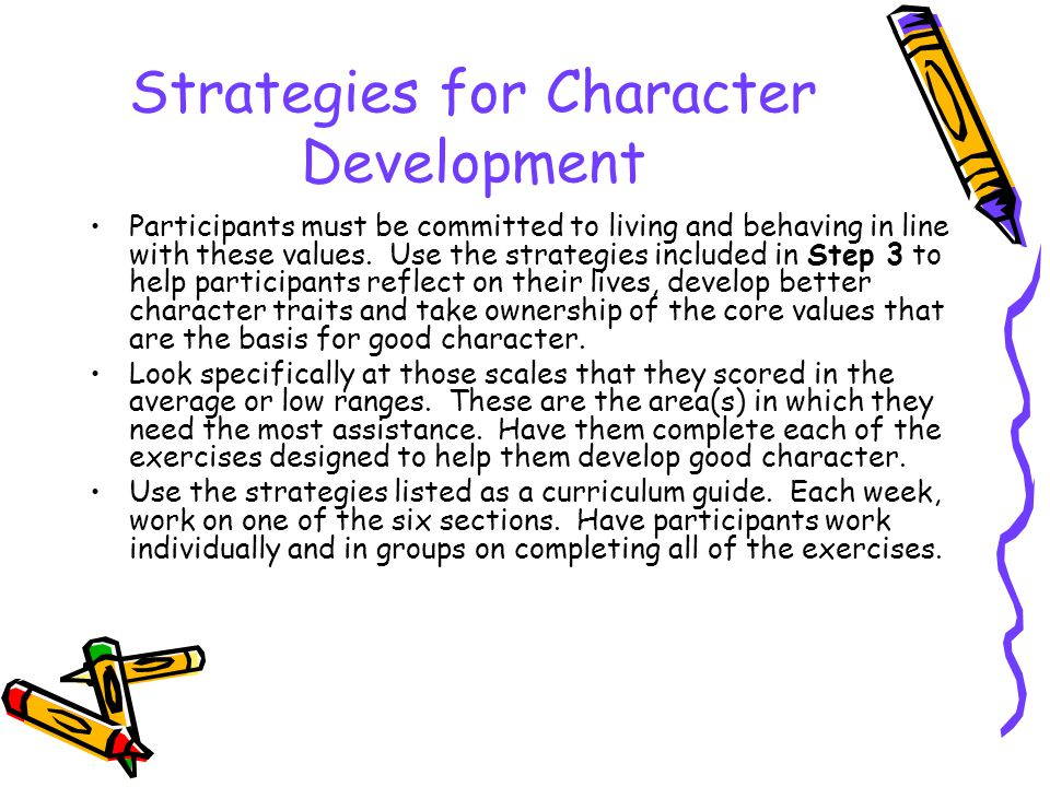 Strategies for Character Development Participants must be committed to living and behaving in line with these values. Use the strategies included in S