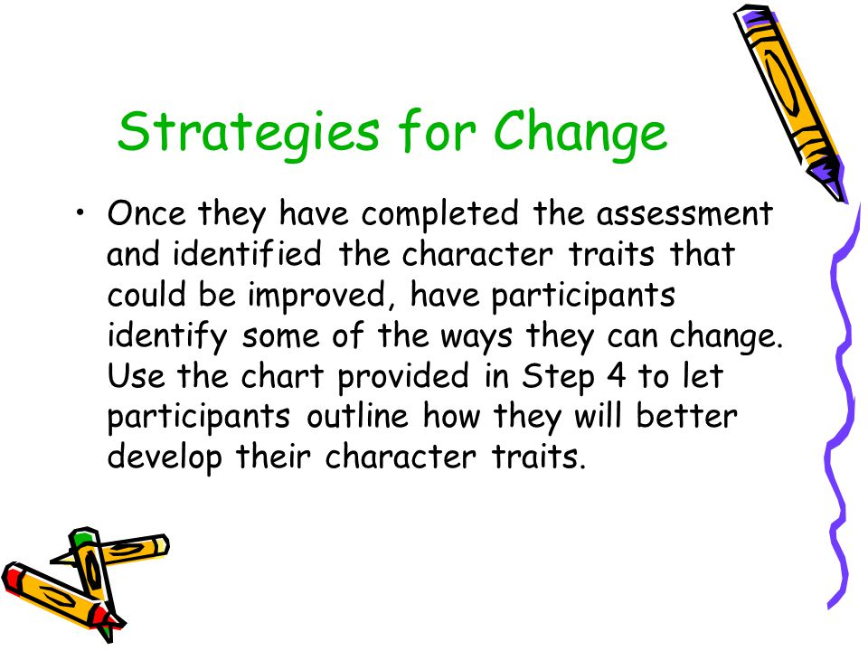 Strategies for Change Once they have completed the assessment and identified the character traits that could be improved, have participants identify some of the ways they can change.