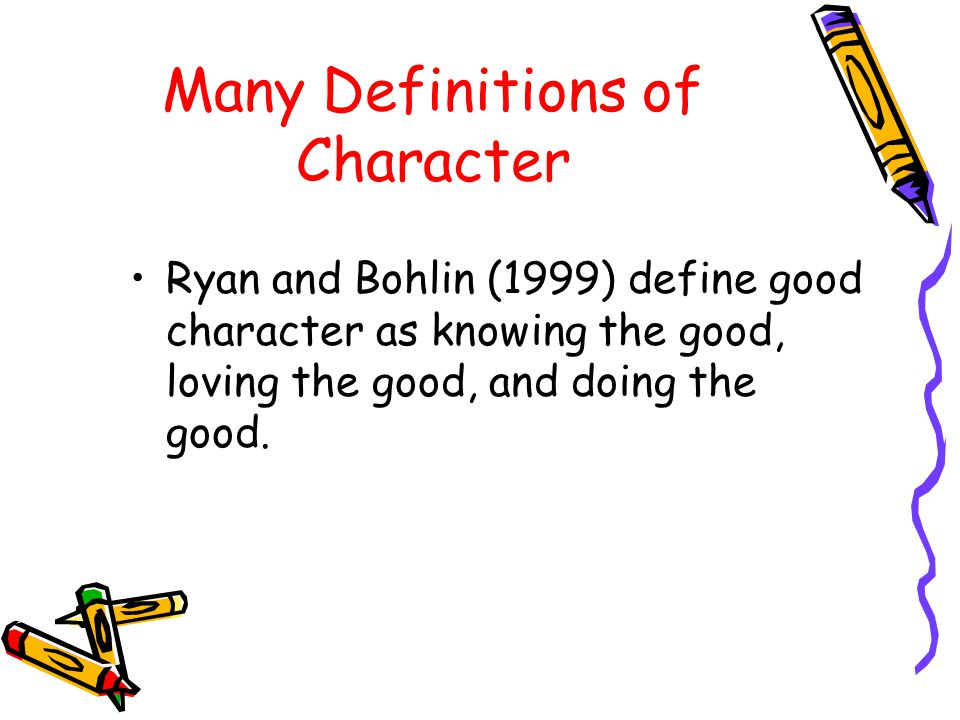 Many Definitions of Character Ryan and Bohlin (1999) define good character as knowing the good, loving the good, and doing the good.