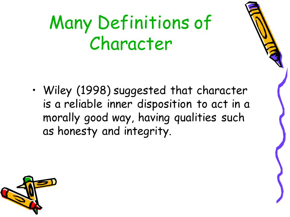 Many Definitions of Character Wiley (1998) suggested that character is a reliable inner disposition to act in a morally good way, having qualities suc