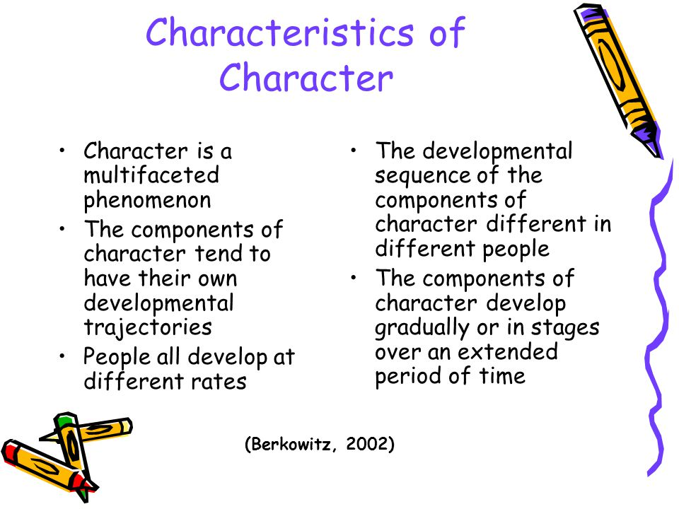 Characteristics of Character Character is a multifaceted phenomenon The components of character tend to have their own developmental trajectories Peop