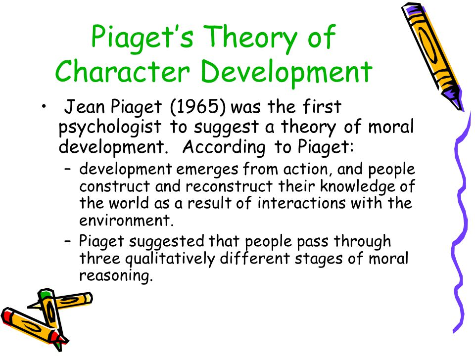 Piaget's Theory of Character Development Jean Piaget (1965) was the first psychologist to suggest a theory of moral development. According to Piaget: