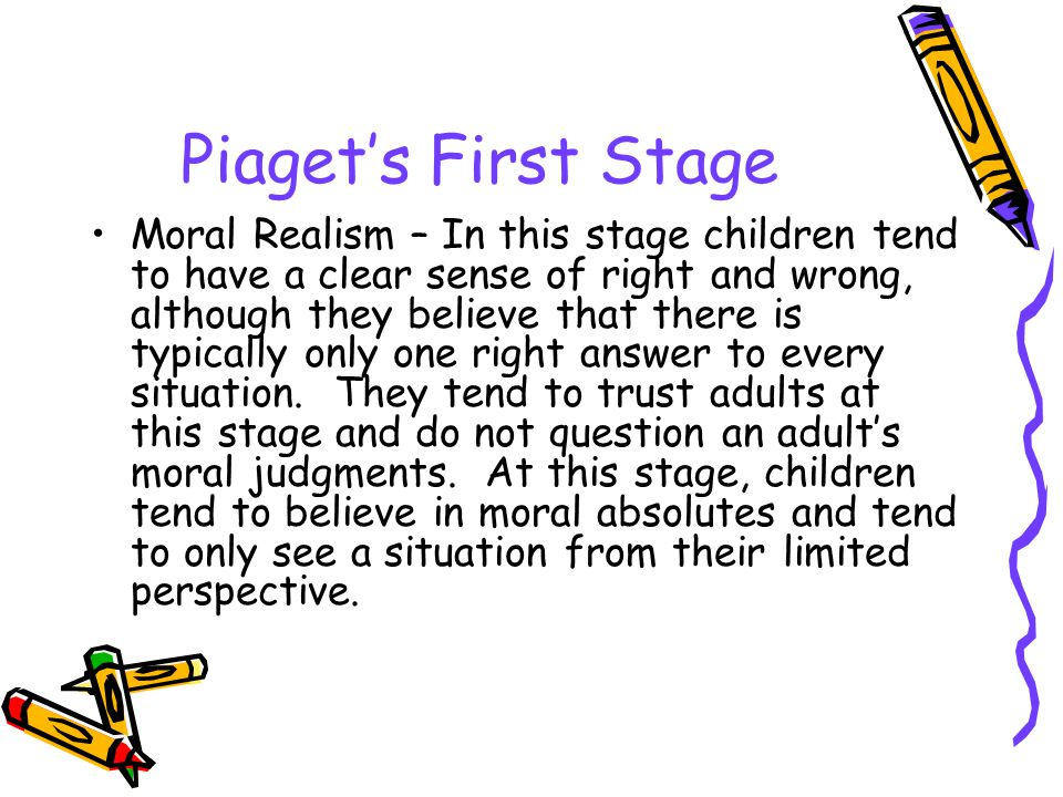 Piaget's First Stage Moral Realism – In this stage children tend to have a clear sense of right and wrong, although they believe that there is typical