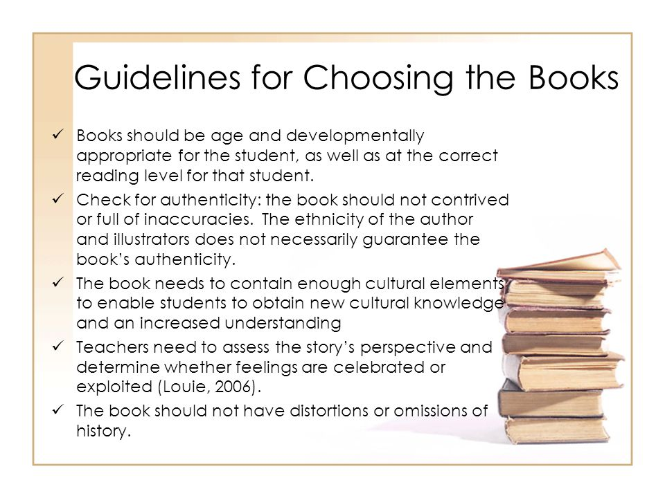 Guidelines for Choosing the Books Books should be age and developmentally appropriate for the student, as well as at the correct reading level for that student.