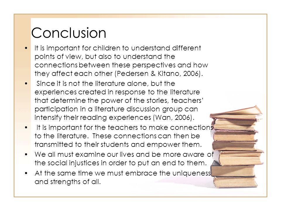 Conclusion It is important for children to understand different points of view, but also to understand the connections between these perspectives and how they affect each other (Pedersen & Kitano, 2006).