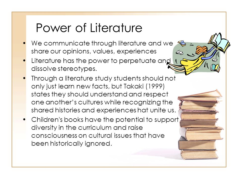 Power of Literature We communicate through literature and we share our opinions, values, experiences Literature has the power to perpetuate and dissol