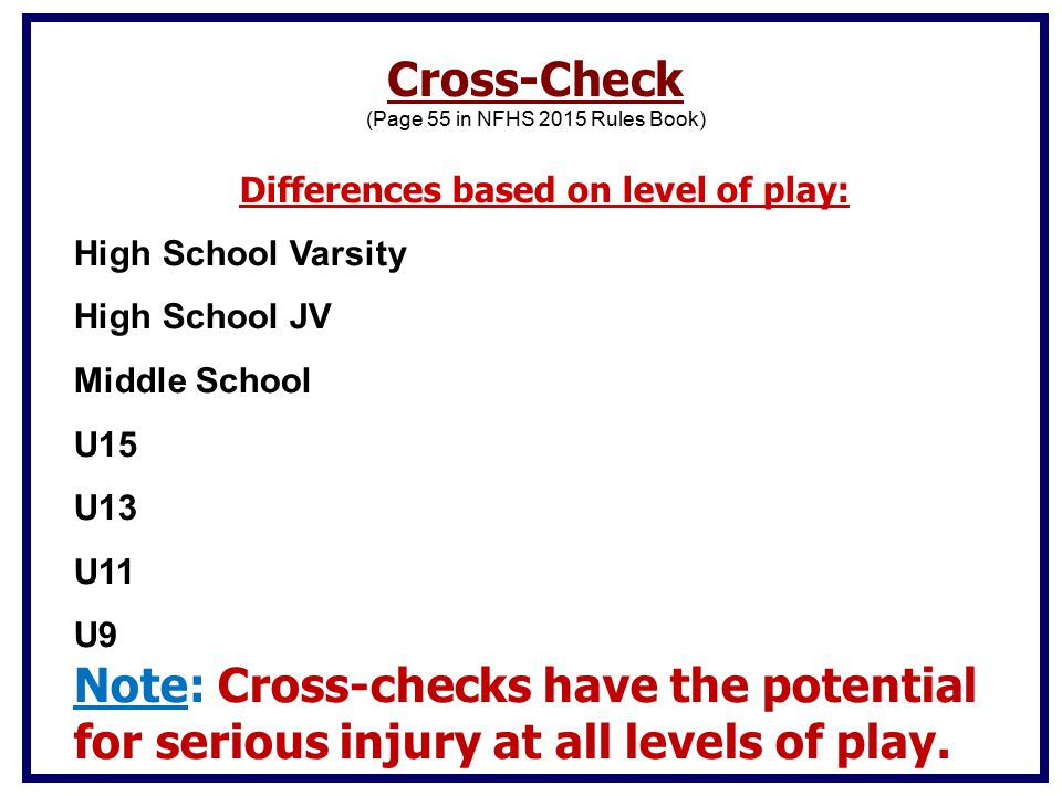 Differences based on level of play: High School Varsity High School JV Middle School U15 U13 U11 U9 Note: Cross-checks have the potential for serious injury at all levels of play.