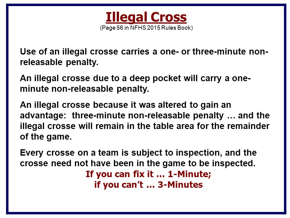 Illegal Cross (Page 56 in NFHS 2015 Rules Book) Use of an illegal crosse carries a one- or three-minute non- releasable penalty.