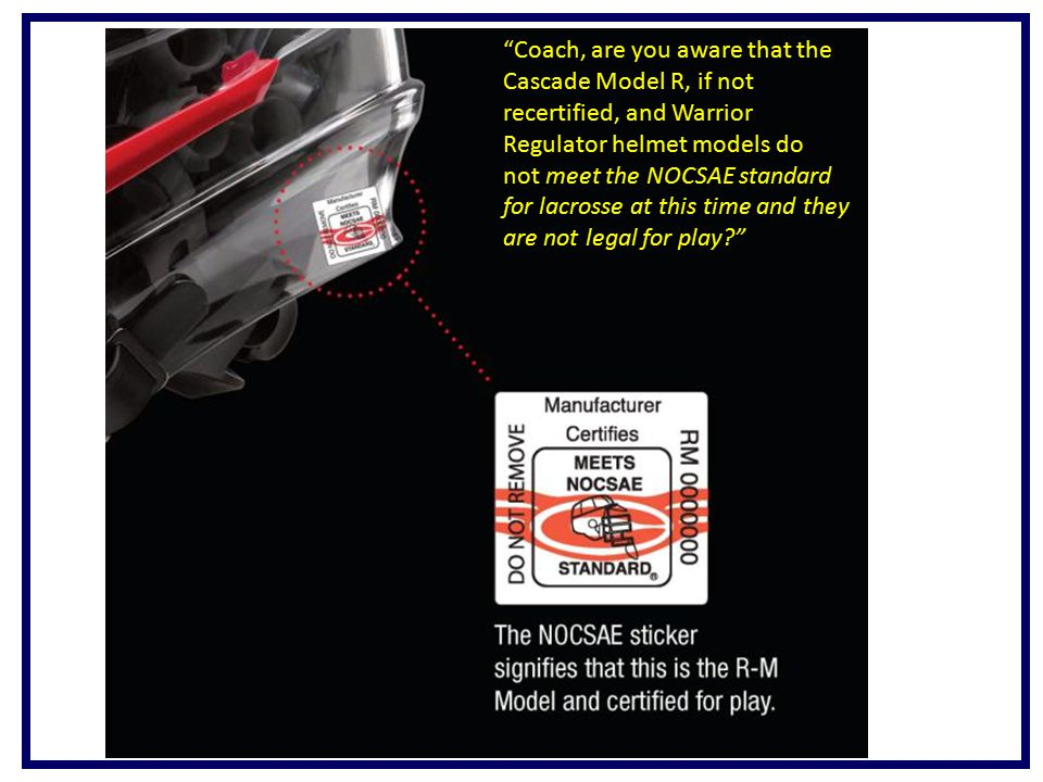 Coach, are you aware that the Cascade Model R, if not recertified, and Warrior Regulator helmet models do not meet the NOCSAE standard for lacrosse at this time and they are not legal for play?