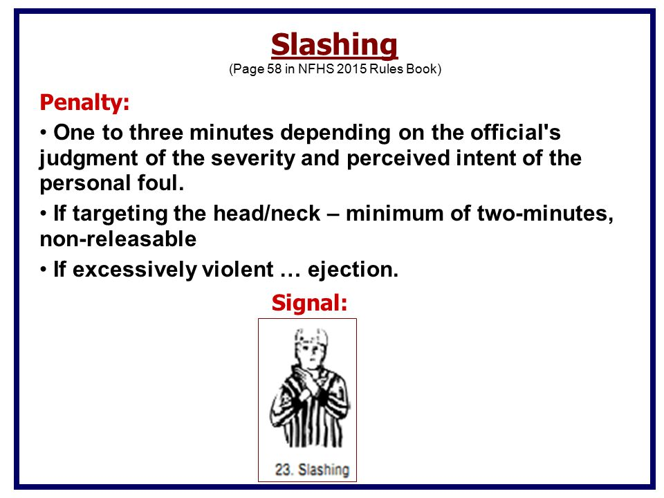 Slashing (Page 58 in NFHS 2015 Rules Book) Penalty: One to three minutes depending on the official s judgment of the severity and perceived intent of the personal foul.