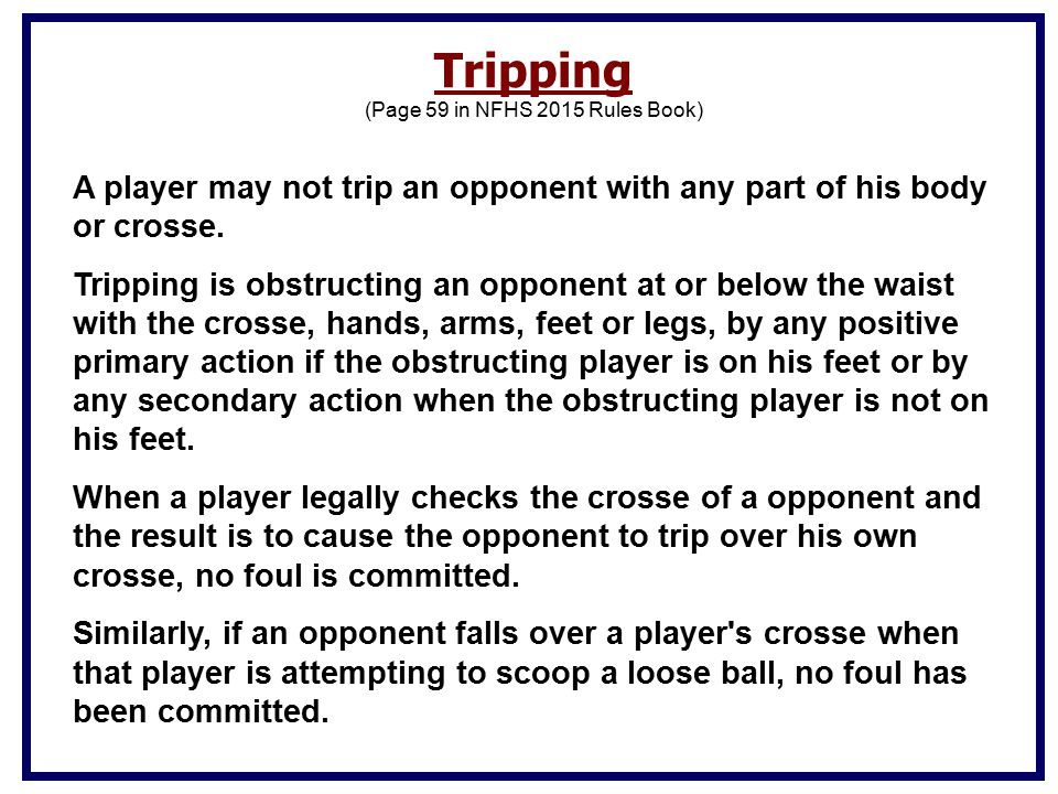 A player may not trip an opponent with any part of his body or crosse.