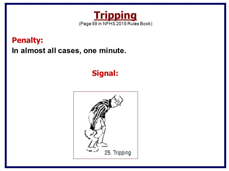 Penalty: In almost all cases, one minute. Signal: Tripping (Page 59 in NFHS 2015 Rules Book)