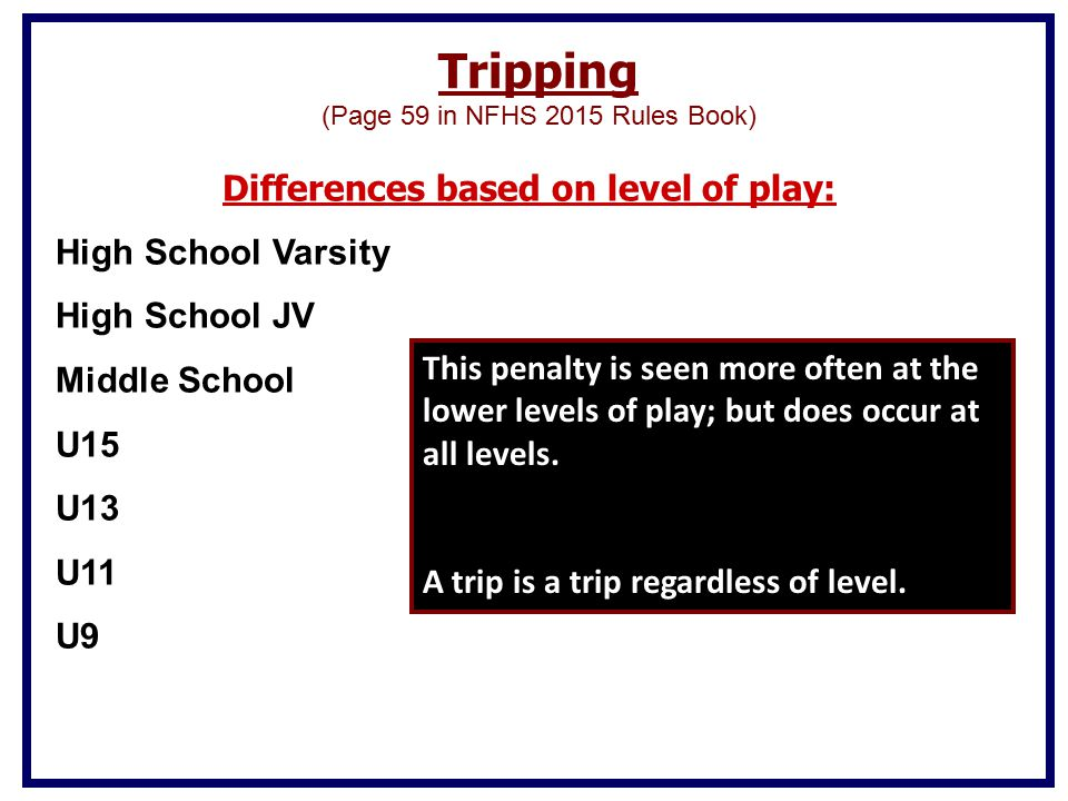Tripping (Page 59 in NFHS 2015 Rules Book) Differences based on level of play: High School Varsity High School JV Middle School U15 U13 U11 U9 This penalty is seen more often at the lower levels of play; but does occur at all levels.
