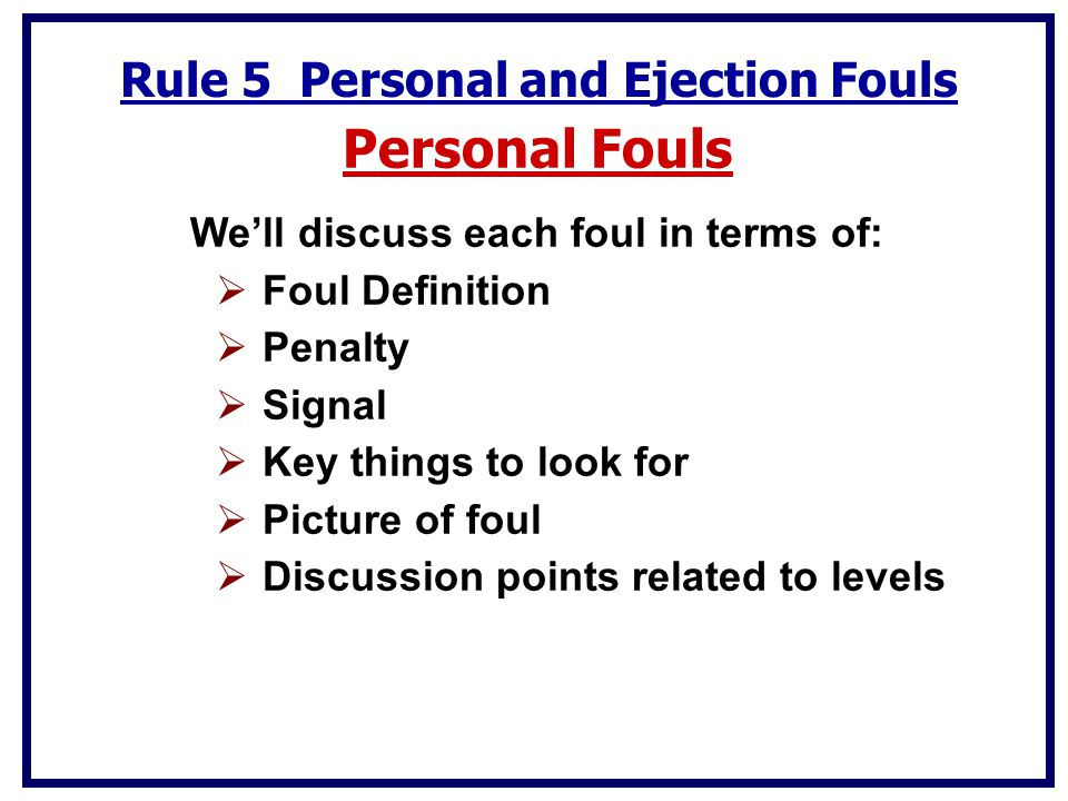 Rule 5 Personal and Ejection Fouls Personal Fouls We'll discuss each foul in terms of:  Foul Definition  Penalty  Signal  Key things to look for  Picture of foul  Discussion points related to levels