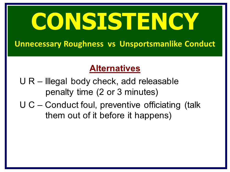 Alternatives U R – Illegal body check, add releasable penalty time (2 or 3 minutes) U C – Conduct foul, preventive officiating (talk them out of it before it happens) CONSISTENCY Unnecessary Roughness vs Unsportsmanlike Conduct