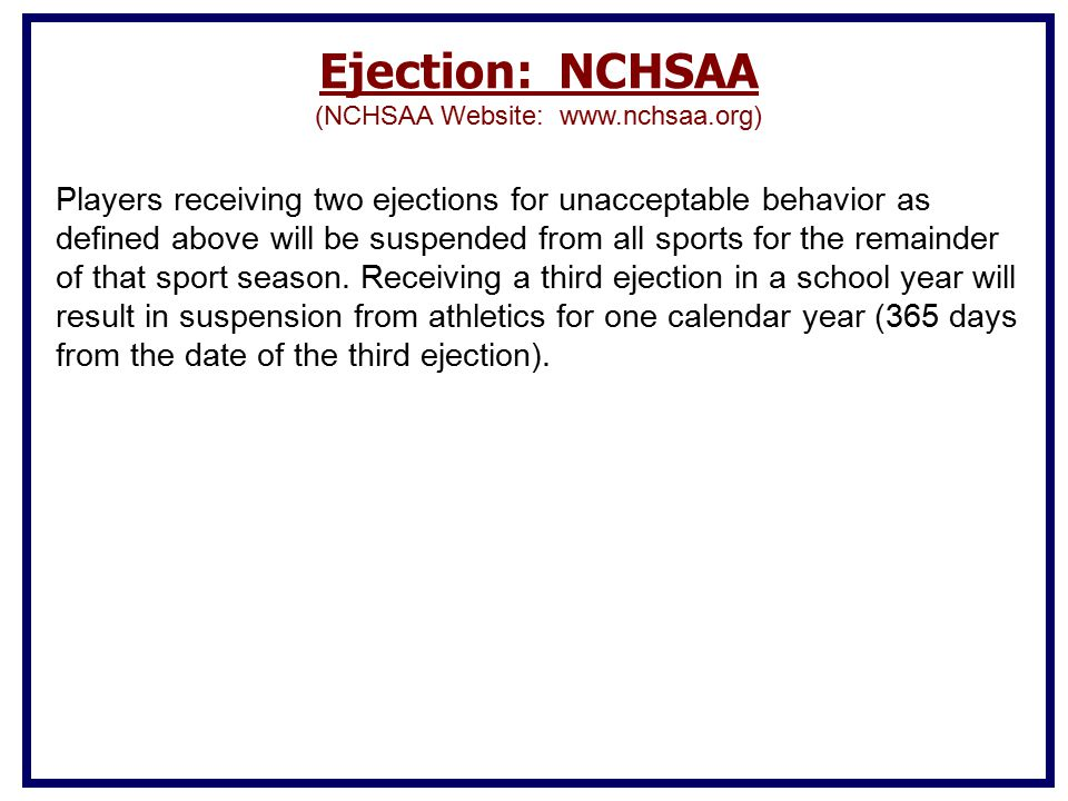 Ejection: NCHSAA (NCHSAA Website: www.nchsaa.org) Players receiving two ejections for unacceptable behavior as defined above will be suspended from all sports for the remainder of that sport season.