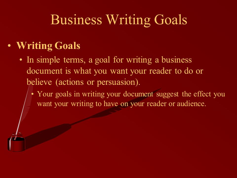 Writing Goals In simple terms, a goal for writing a business document is what you want your reader to do or believe (actions or persuasion).