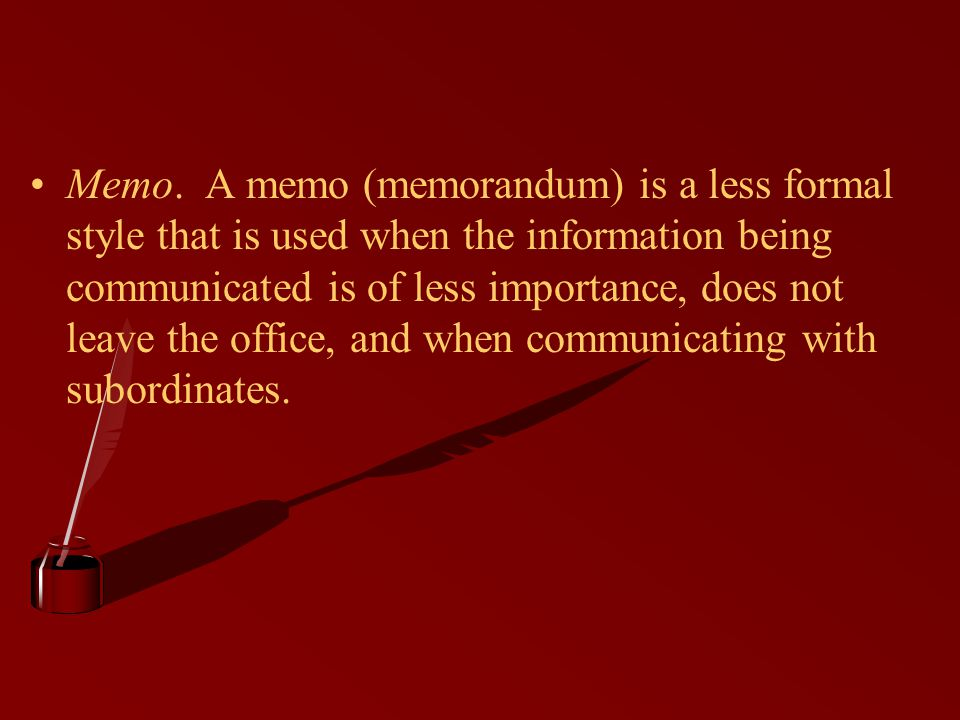 Memo. A memo (memorandum) is a less formal style that is used when the information being communicated is of less importance, does not leave the office