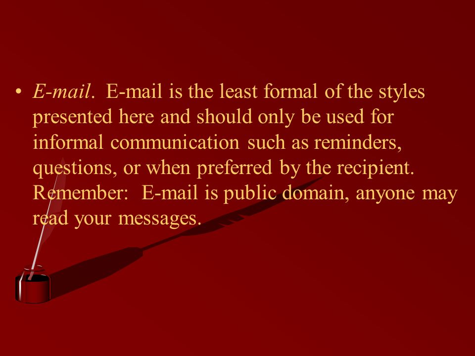 E-mail. E-mail is the least formal of the styles presented here and should only be used for informal communication such as reminders, questions, or wh
