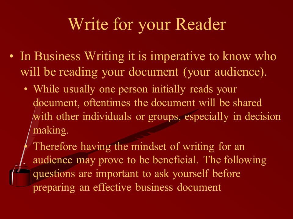 Write for your Reader In Business Writing it is imperative to know who will be reading your document (your audience).