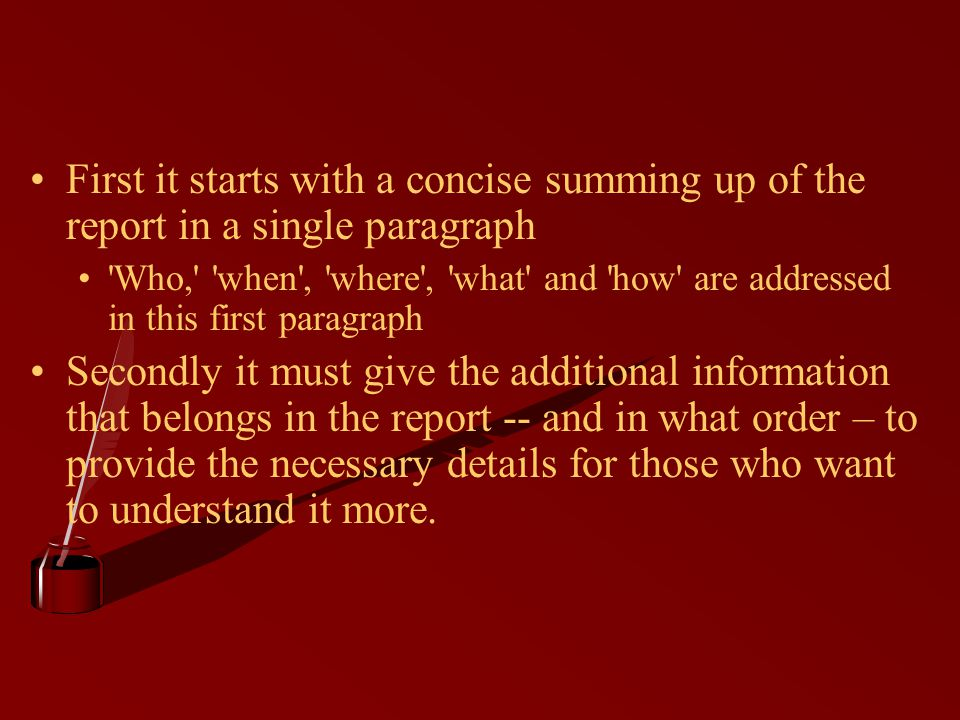 First it starts with a concise summing up of the report in a single paragraph Who, when , where , what and how are addressed in this first paragraph Secondly it must give the additional information that belongs in the report -- and in what order – to provide the necessary details for those who want to understand it more.