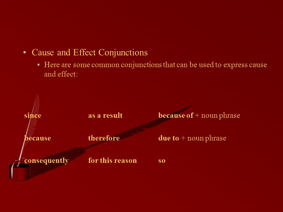 Cause and Effect Conjunctions Here are some common conjunctions that can be used to express cause and effect: sinceas a resultbecause of + noun phrase becausethereforedue to + noun phrase consequentlyfor this reasonso