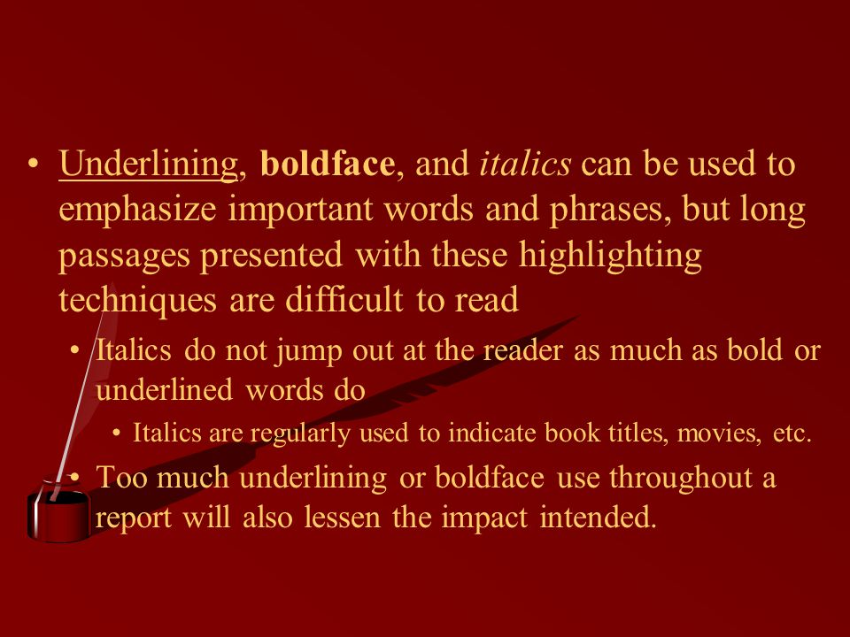 Underlining, boldface, and italics can be used to emphasize important words and phrases, but long passages presented with these highlighting techniques are difficult to read Italics do not jump out at the reader as much as bold or underlined words do Italics are regularly used to indicate book titles, movies, etc.