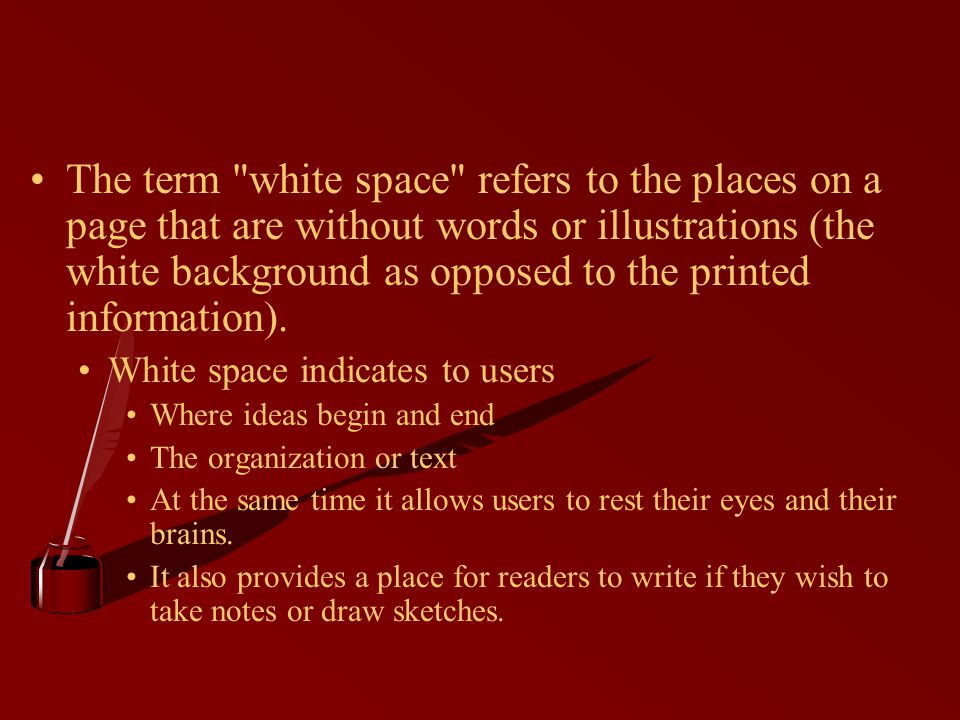 The term white space refers to the places on a page that are without words or illustrations (the white background as opposed to the printed information).