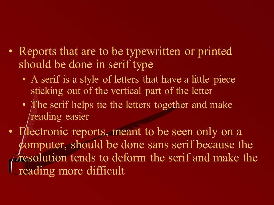 Reports that are to be typewritten or printed should be done in serif type A serif is a style of letters that have a little piece sticking out of the vertical part of the letter The serif helps tie the letters together and make reading easier Electronic reports, meant to be seen only on a computer, should be done sans serif because the resolution tends to deform the serif and make the reading more difficult