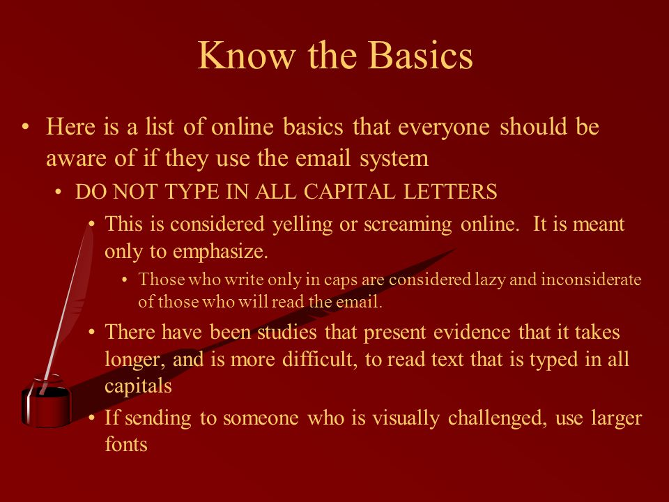 Know the Basics Here is a list of online basics that everyone should be aware of if they use the email system DO NOT TYPE IN ALL CAPITAL LETTERS This is considered yelling or screaming online.