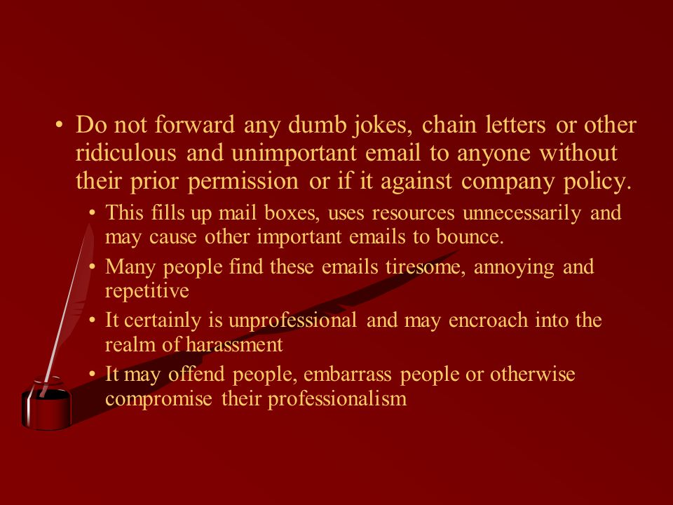 Do not forward any dumb jokes, chain letters or other ridiculous and unimportant email to anyone without their prior permission or if it against company policy.